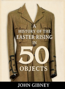 A History of the Easter Rising in 50 Objects, Hardback Book