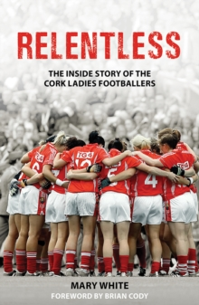 Relentless : The Inside Story of the Cork Ladies Footballers, Paperback / softback Book