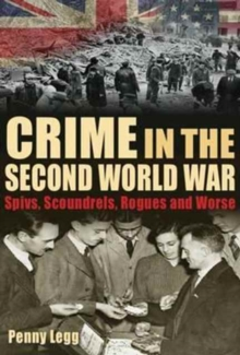 Crime in the Second World War : Spivs, Scoundrels, Rogues and Worse, Hardback Book