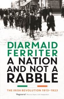 A Nation and Not a Rabble : The Irish Revolution 1913-23, Paperback Book