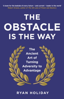 The Obstacle is the Way : The Ancient Art of Turning Adversity to Advantage, Paperback / softback Book