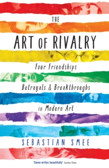 The Art of Rivalry : Four Friendships, Betrayals, and Breakthroughs in Modern Art, Paperback Book