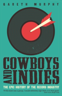 Cowboys and Indies : The Epic History of the Record Industry, Paperback Book