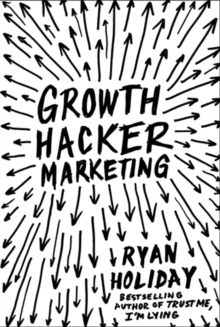 Growth Hacker Marketing : A Primer on the Future of PR, Marketing and Advertising, Paperback / softback Book