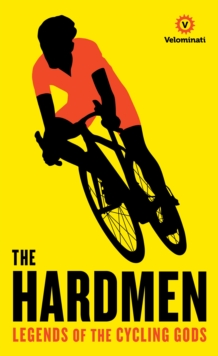 The Hardmen : Legends of the Cycling Gods, Hardback Book