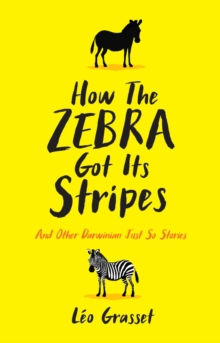 How the Zebra Got its Stripes : Tales from the Weird and Wonderful World of Evolution, Hardback Book