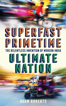 Superfast, Primetime, Ultimate Nation : The Relentless Invention of Modern India, Hardback Book