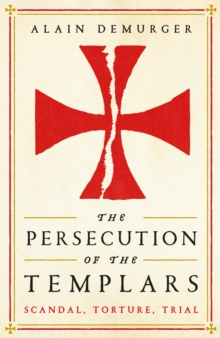 The Persecution of the Templars : Scandal, Torture, Trial, Hardback Book