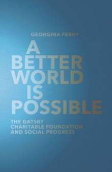 A Better World is Possible : The Gatsby Charitable Foundation and Social Progress, Hardback Book