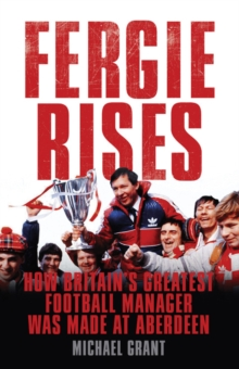 Fergie Rises : How Britain's Greatest Football Manager Was Made At Aberdeen, Hardback Book