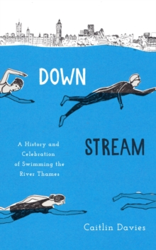 Downstream : A History and Celebration of Swimming the River Thames, Hardback Book