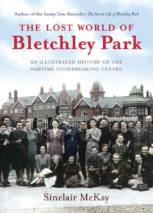 The Lost World of Bletchley Park : The Illustrated History of the Wartime Codebreaking Centre, Hardback Book