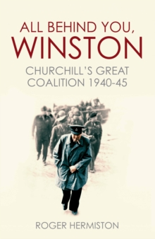 All Behind You, Winston : Churchill's Great Coalition 1940-45, Hardback Book