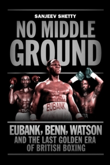 No Middle Ground : Eubank, Benn, Watson and the Golden Era of British Boxing, Paperback Book