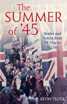 The Summer of '45 : Stories and Voices from Ve Day to Vj Day, Hardback Book