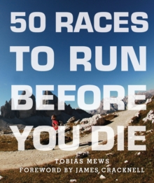 50 Races to Run Before You Die : The Essential Guide to 50 Epic Foot-Races Across the Globe, Paperback Book