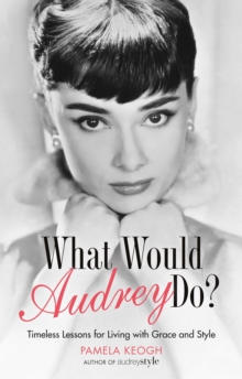 What Would Audrey Do? : Timeless Lessons for Living with Grace & Style, Paperback Book