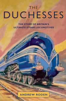 The Duchesses : The Story of Britain's Ultimate Steam Locomotives, Hardback Book