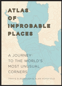 Atlas of Improbable Places : A Journey to the World's Most Unusual Corners, Hardback Book