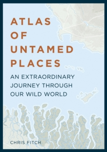 Atlas of Untamed Places : An extraordinary journey through our wild world, Hardback Book