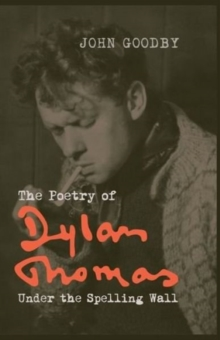 The Poetry of Dylan Thomas : Under the Spelling Wall, Paperback / softback Book