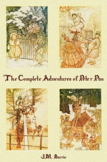 The Complete Adventures of Peter Pan (complete and Unabridged) Includes : The Little White Bird, Peter Pan in Kensington Gardens(illustrated) and Peter and Wendy(illustrated), Hardback Book