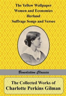 The Collected Works of Charlotte Perkins Gilman : The Yellow Wallpaper, Women and Economics, Herland, Suffrage Songs and Verses, and Why I Wrote 'the Yellow Wallpaper', Paperback / softback Book