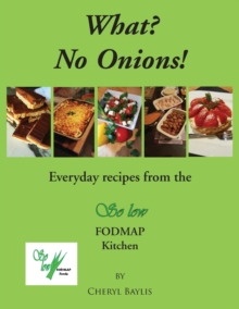What? No Onions? : Everyday Recipes from the So Low Fodmap Kitchen, Paperback / softback Book