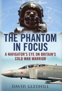 The Phantom in Focus : A Navigator's Eye on Britain's Cold War Warrior, Hardback Book