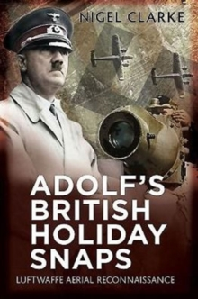 Adolf's British Holiday Snaps : Luftwaffe Aerial Reconnaissance Photographs of England, Scotland and Wal, Paperback / softback Book