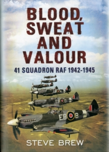 Blood, Sweat and Valour : 41 Squadron RAF, August 1942-May 1945: a Biographical History, Hardback Book