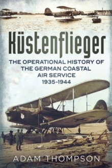Kustenflieger : The Operational History of the German Naval Air Service 1935-1944, Paperback / softback Book