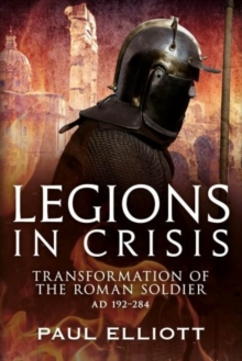 Legions in Crisis : The Transformation of the Roman Soldier - 192 to 284, Hardback Book