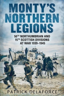 Monty's Northern Legions : 50th Tyne Tees and 15th Scottish Divisions at War 1939-1945, Paperback Book