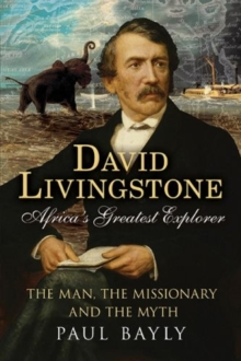 David Livingstone, Africa's Greatest Explorer : The Man, the Missionary and the Myth, Paperback / softback Book