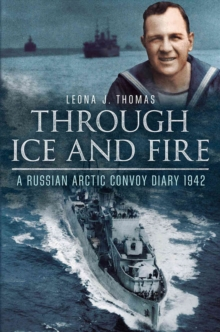 Through Ice and Fire : A Russian Arctic Convoy Diary 1942, Hardback Book