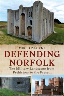 Defending Norfolk : Defending Norfolk: the Military Landscape from Prehistory to the Present, Paperback Book