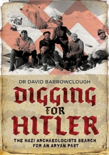 Digging for Hitler : The Nazi Archaeologists Search for an Aryan Past, Hardback Book