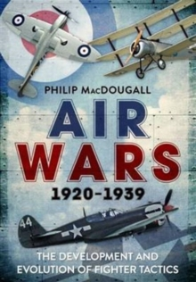Air Wars 1920-1939 : The Development and Evolution of Fighter Tactics, Hardback Book