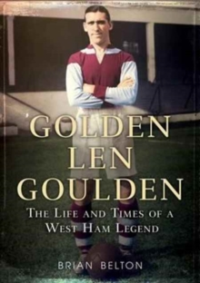 Golden Len Goulden : The Life and Times of a West Ham Legend, Paperback / softback Book