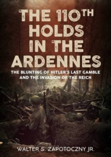 The 110th Holds in the Ardennes : The Blunting of Hitler's Last Gamble and the Invasion of the Reich, Hardback Book