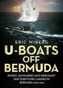 U-Boats off Bermuda : Patrol Summaries and Merchant Ship Survivors Landed in Bermuda 1940-1944, Hardback Book