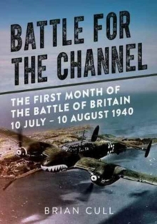 Battle for the Channel : The First Month of the Battle of Britain 10 July - 10 August 1940, Hardback Book