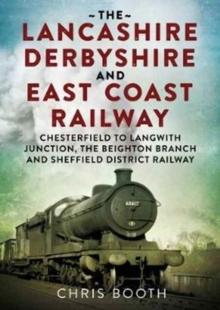 Lancashire Derbyshire and East Coast Railway: Chesterfield to Langwith : Junction, the Beighton Branch and Sheffield District Railway, Paperback / softback Book