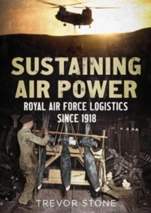 Sustaining Air Power : Royal Air Force Logistics since 1918, Hardback Book