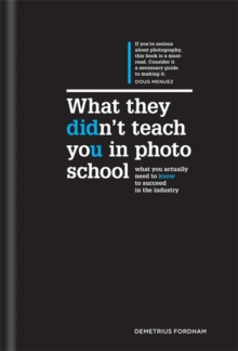 What They Didn't Teach You in Photo School : What You Actually Need to Know to Succeed in the Industry, Hardback Book