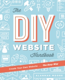 Create Your Own Website The Easy Way : The no sweat guide to getting you or your business online, Paperback Book