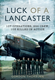 Luck of a Lancaster : 107 Operations, 244 Crew, 103 Killed in Action, Hardback Book