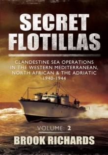 Secret Flotillas Vol II : Clandestine Sea Operations in the Western Mediterranean, North African & the Adriatic 1940-1944, Paperback / softback Book