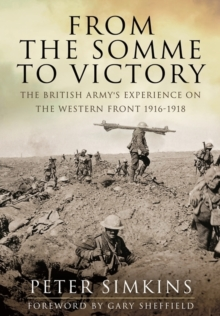 From the Somme to Victory : The British Army's Experience on the Western Front 1916-1918, Hardback Book